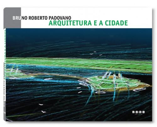 Arquitetura e a Cidade - Bruno Roberto Padovano